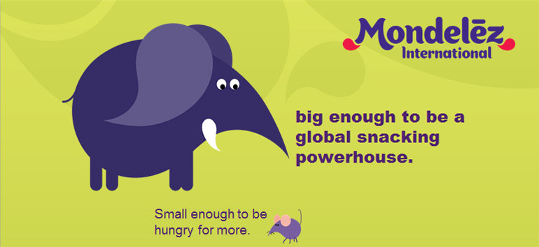 Mondelēz international - big enough to be a global snacking powerhouse.  Small enough to be hungry for more.