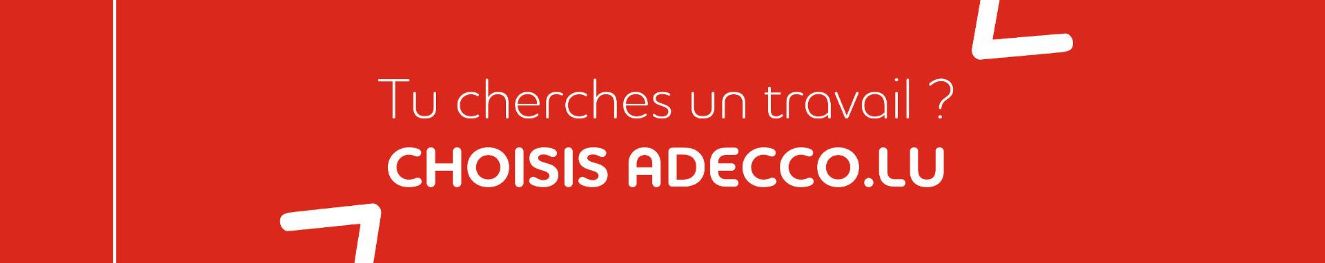 """<h1>Notre métier est de trouver le vôtre.</h1> <p>Vous cherchez un emploi, un job d'été, un emploi en intérim, un CDD ou CDI au Luxembourg ? Nous vous souhaitons la bienvenue.</p> <p>Adecco Luxembourg est présent à travers le Grand-Duché avec<a title=""""agences intérim et recrutement Luxembourg"""" href=""""https://www.adecco.lu/fr-lu/adresse-agences-emploi"""">8 agences d'emploi</a>, chacune spécialisée dans le secteur d'activité pour lequel elle recrute. Où que vous soyez, une agence Adecco est certainement à côté, serrez la main que vous tendent nos consultants.<br />Chaque jour ils sont plus de 1 500 à trouver un job avec nous. Et pourquoi pas vous ?</p> <p>Alors rendez-vous en agence pour discuter de votre carrière. Quelque soit votre objectif professionnel, Adecco Luxembourg vous aidera à progresser.</p>"""