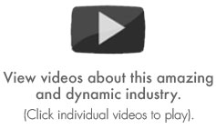 View these videos about this amazing and dynamic industry. (click videos to play)