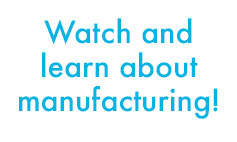 Watch and learn about manufacturing!
